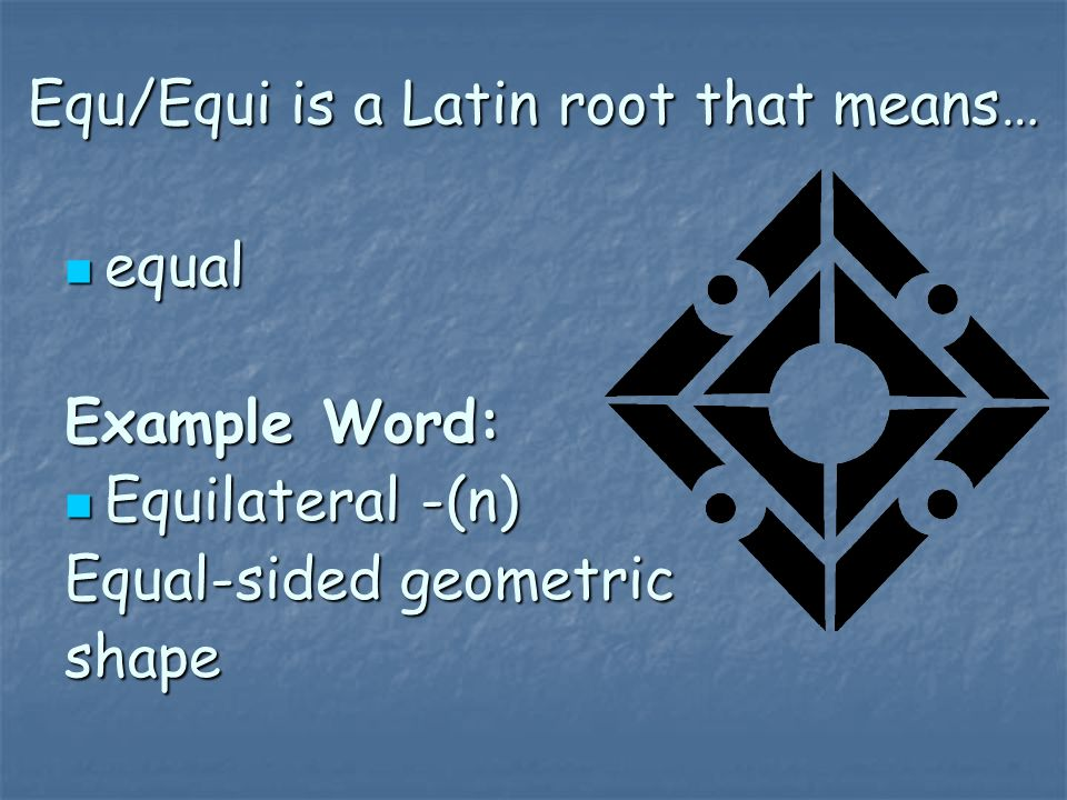 Equ/Equi is a Latin root that means…