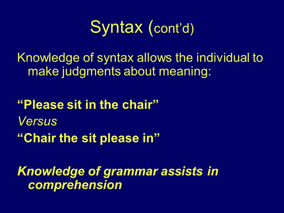 Syntax (cont'd) Knowledge of syntax allows the individual to make judgments about meaning: Please sit in the chair
