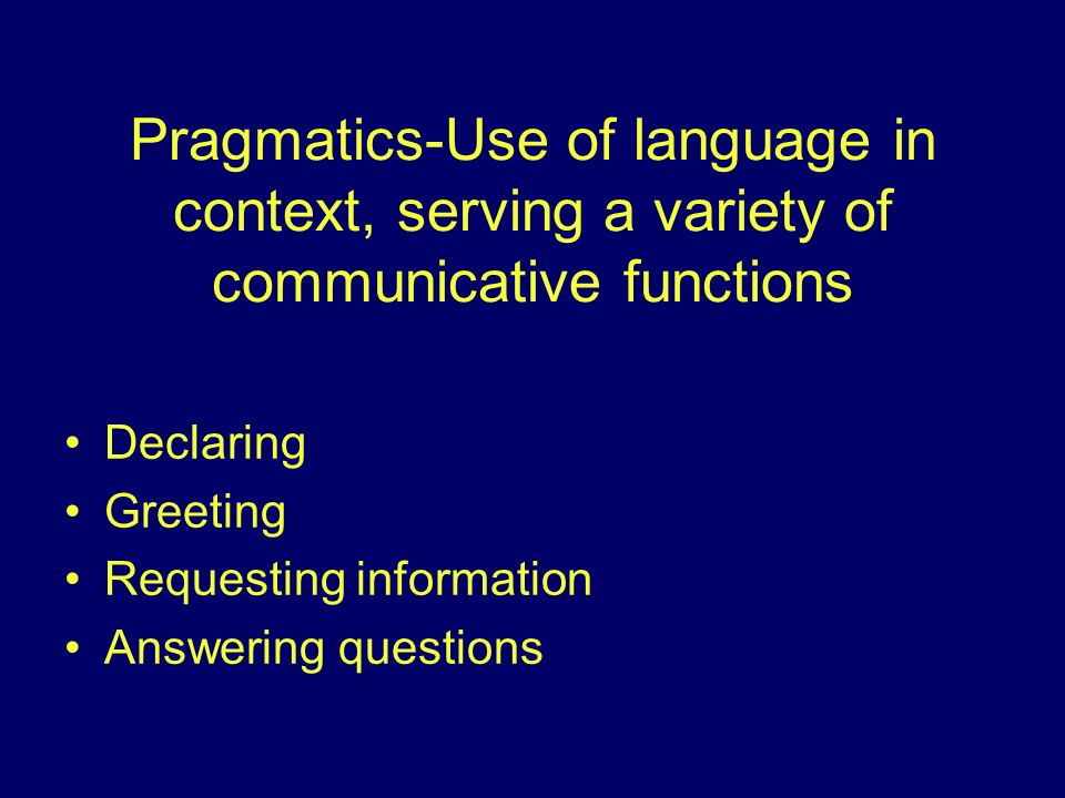 Pragmatics-Use of language in context, serving a variety of communicative functions