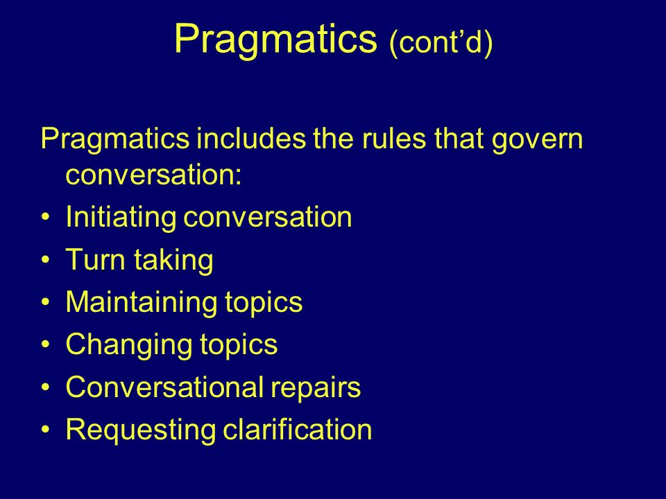 Pragmatics (cont'd) Pragmatics includes the rules that govern conversation: Initiating conversation.