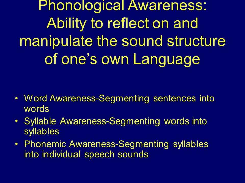 Phonological Awareness: Ability to reflect on and manipulate the sound structure of one's own Language