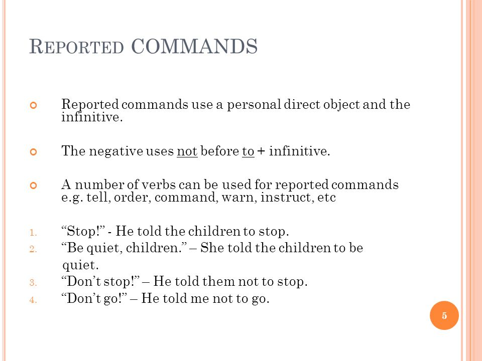 Reported COMMANDS Reported commands use a personal direct object and the infinitive. The negative uses not before to + infinitive.
