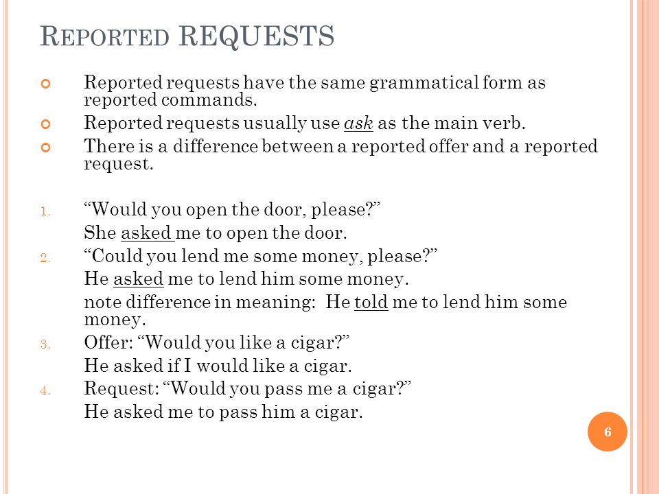 Reported REQUESTS Reported requests have the same grammatical form as reported commands. Reported requests usually use ask as the main verb.