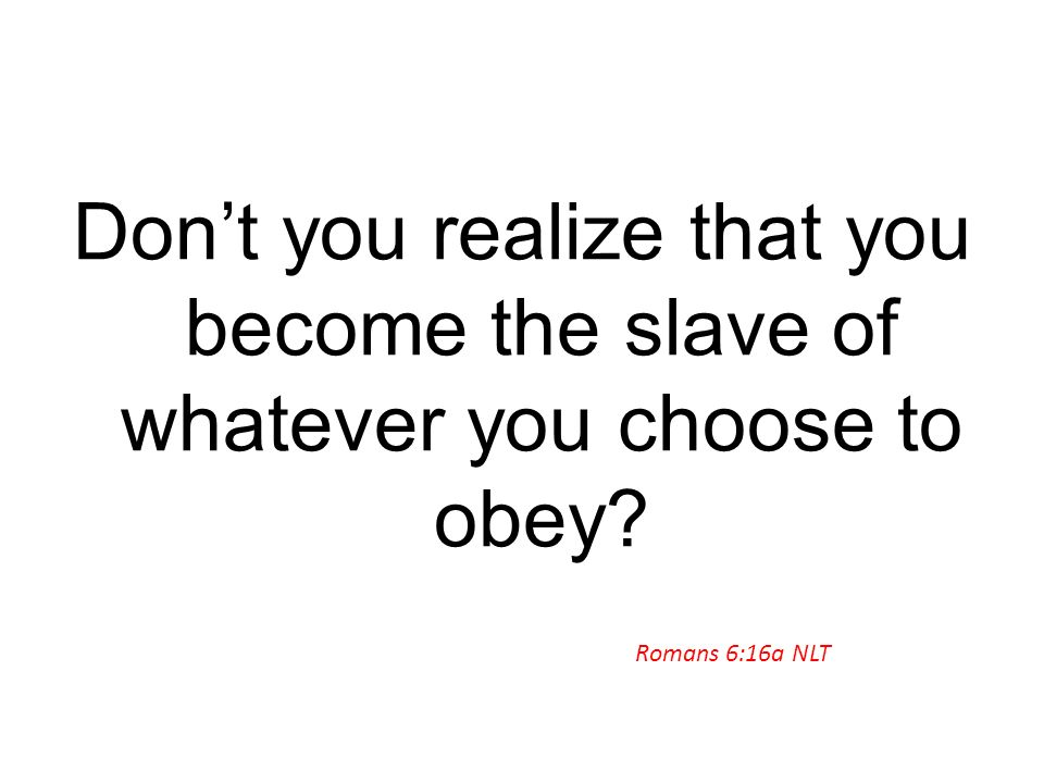 Don't you realize that you become the slave of whatever you choose to obey