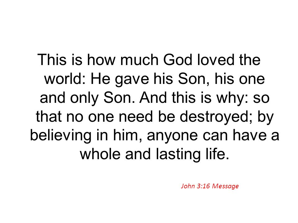 This is how much God loved the world: He gave his Son, his one and only Son. And this is why: so that no one need be destroyed; by believing in him, anyone can have a whole and lasting life.