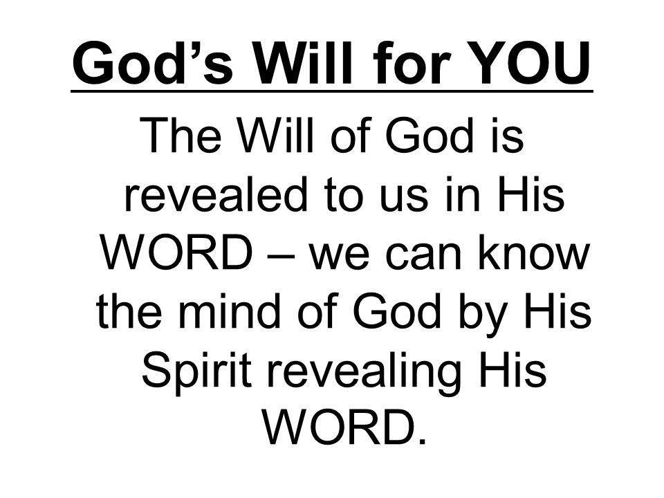 God's Will for YOU The Will of God is revealed to us in His WORD – we can know the mind of God by His Spirit revealing His WORD.
