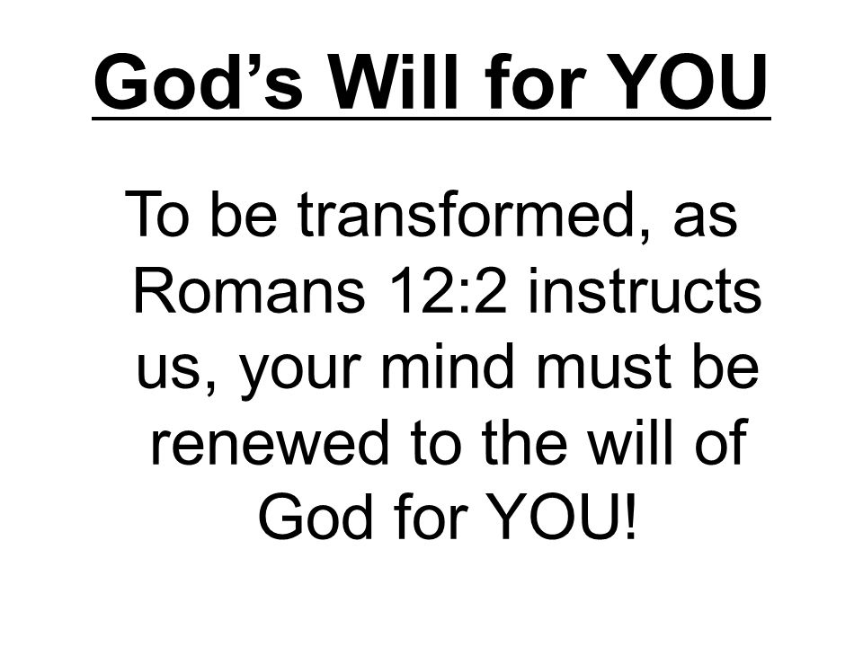 God's Will for YOU To be transformed, as Romans 12:2 instructs us, your mind must be renewed to the will of God for YOU!
