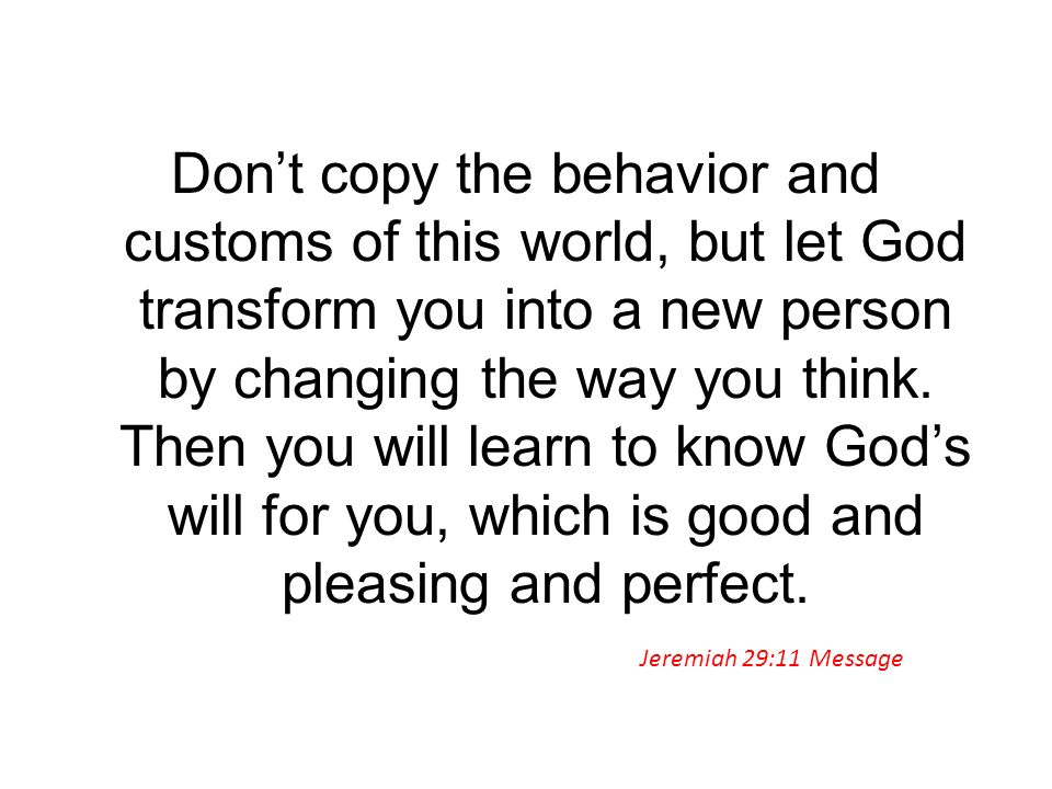 Don't copy the behavior and customs of this world, but let God transform you into a new person by changing the way you think. Then you will learn to know God's will for you, which is good and pleasing and perfect.