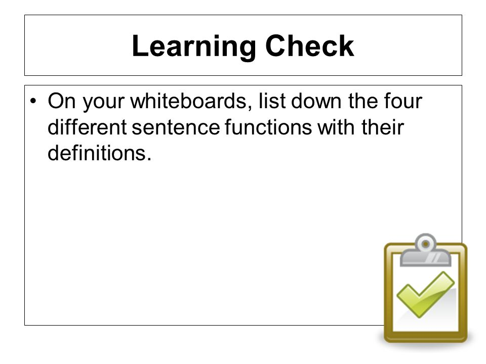Learning Check On your whiteboards, list down the four different sentence functions with their definitions.