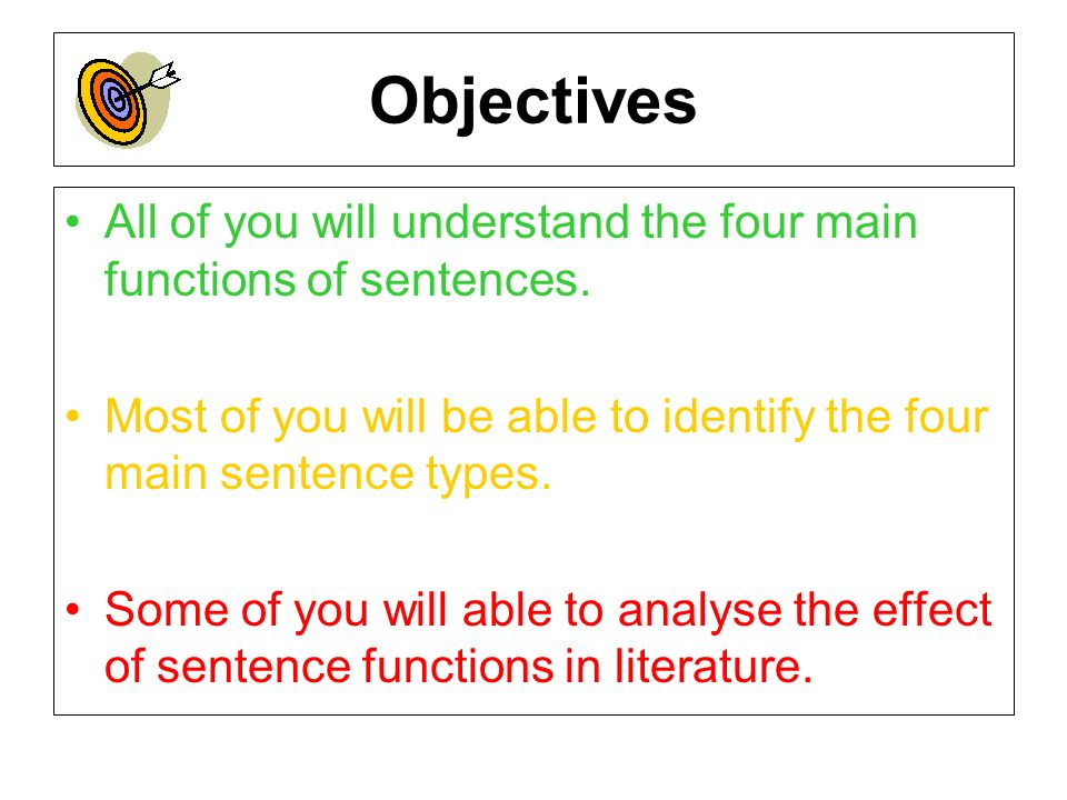 ObjectivesAll of you will understand the four main functions of sentences. Most of you will be able to identify the four main sentence types.