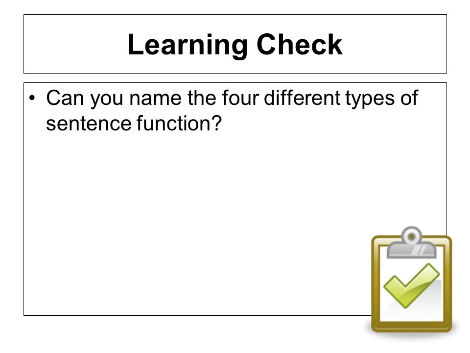 Learning Check Can you name the four different types of sentence function