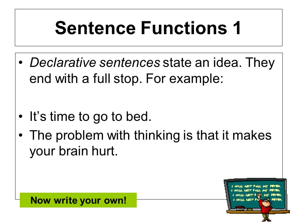 Sentence Functions 1Declarative sentences state an idea. They end with a full stop. For example: It's time to go to bed.