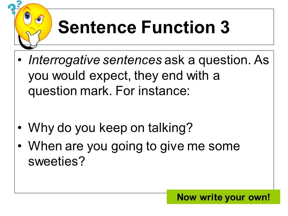 Sentence Function 3Interrogative sentences ask a question. As you would expect, they end with a question mark. For instance:
