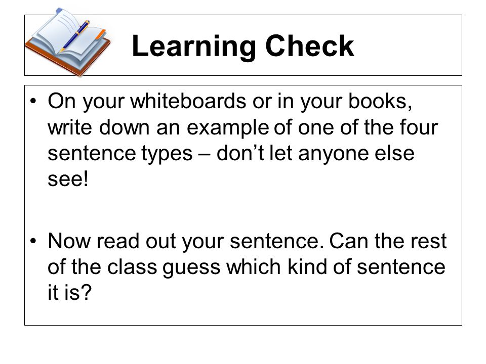 Learning CheckOn your whiteboards or in your books, write down an example of one of the four sentence types – don't let anyone else see!