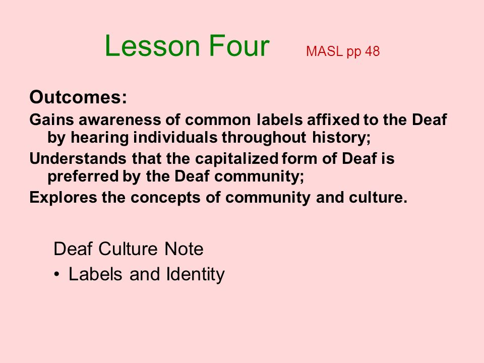 Lesson Four MASL pp 48 Outcomes: Deaf Culture Note Labels and Identity
