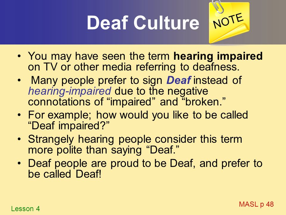NOTE Deaf Culture. You may have seen the term hearing impaired on TV or other media referring to deafness.