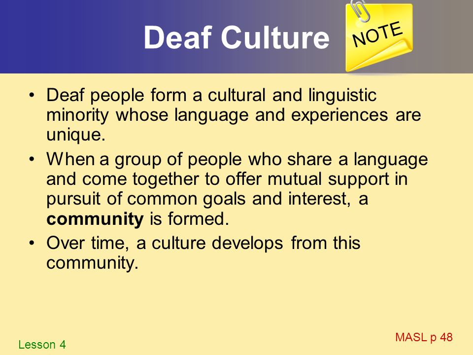 NOTE Deaf Culture. Deaf people form a cultural and linguistic minority whose language and experiences are unique.