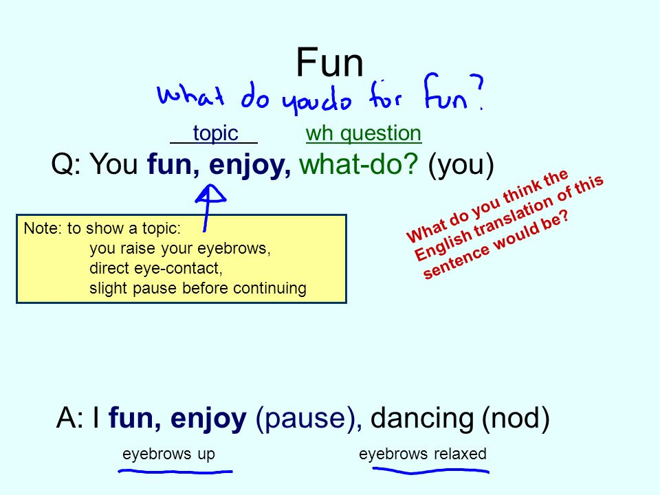 Fun Q: You fun, enjoy, what-do (you)