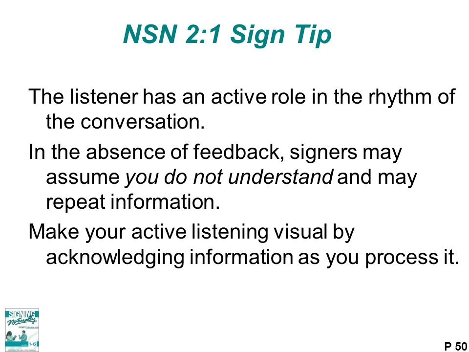 NSN 2:1 Sign Tip The listener has an active role in the rhythm of the conversation.