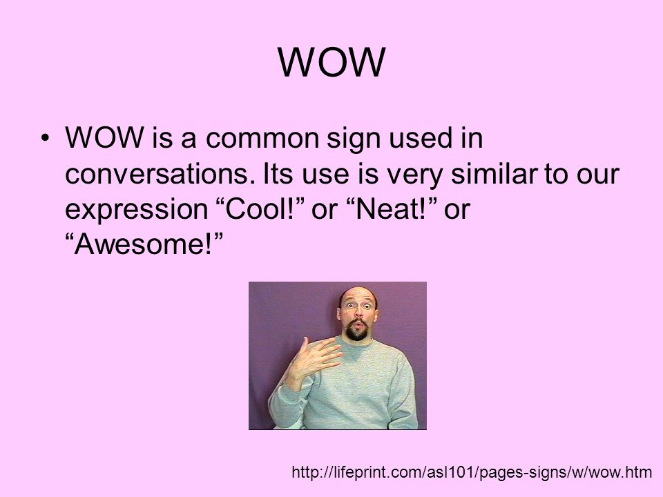 WOW WOW is a common sign used in conversations. Its use is very similar to our expression Cool! or Neat! or Awesome!