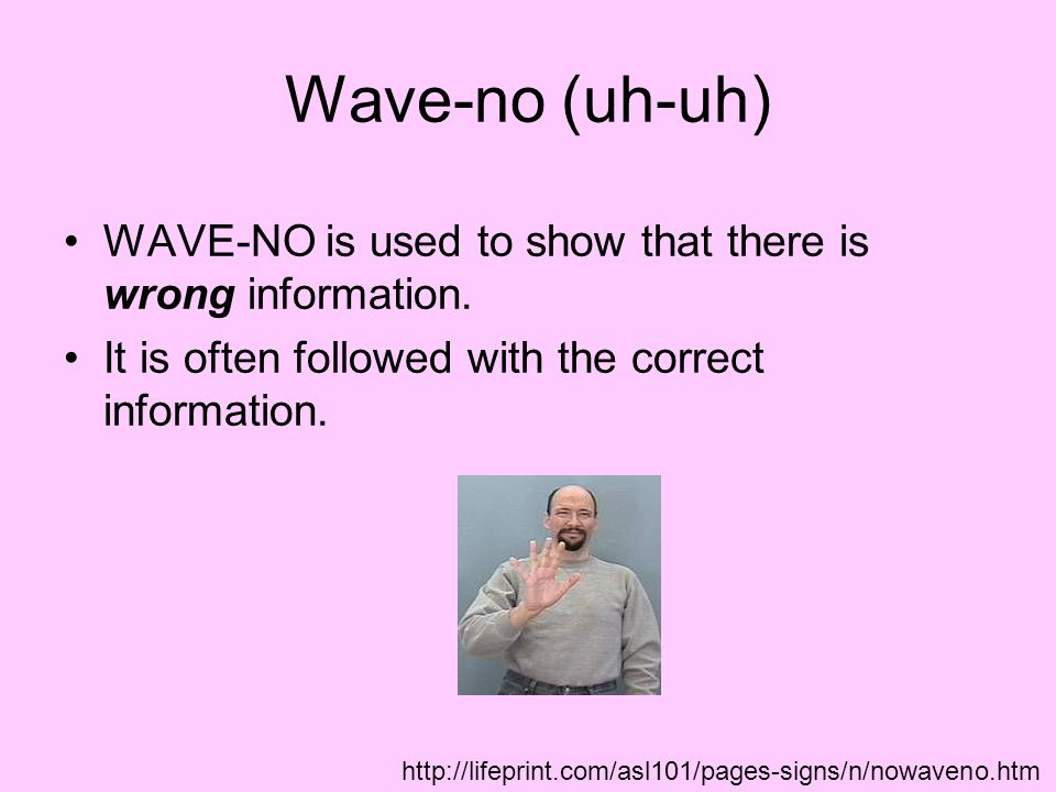 Wave-no (uh-uh) WAVE-NO is used to show that there is wrong information. It is often followed with the correct information.