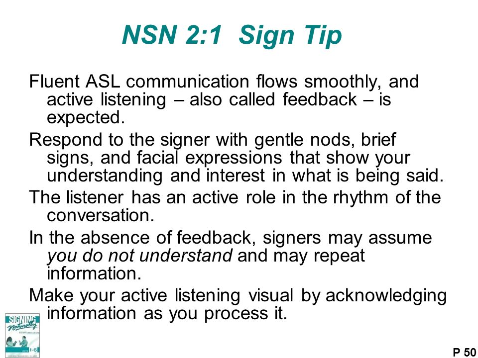 NSN 2:1 Sign Tip Fluent ASL communication flows smoothly, and active listening – also called feedback – is expected.
