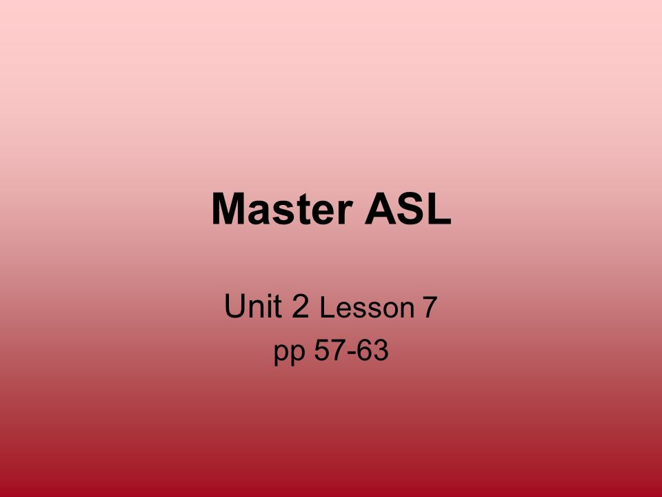 Master ASL Unit 2 Lesson 7 pp 57-63 211
