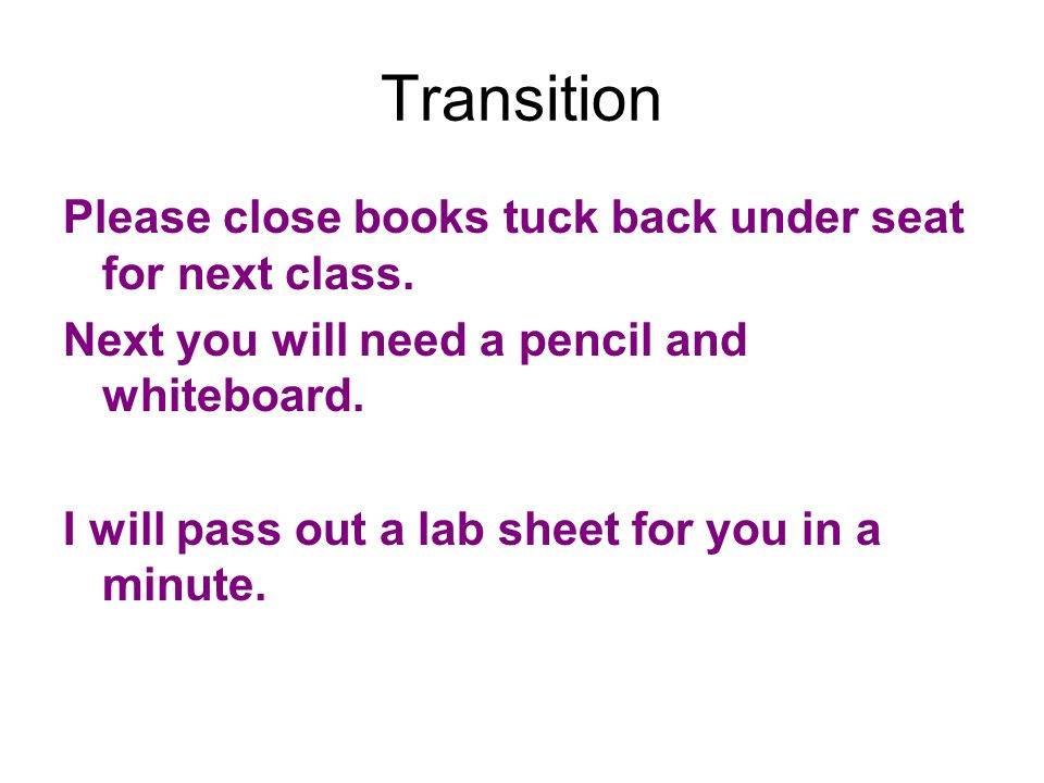 Transition Please close books tuck back under seat for next class.