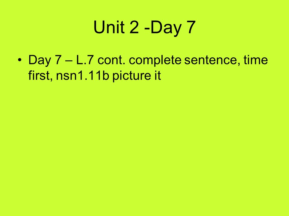 Unit 2 -Day 7 Day 7 – L.7 cont. complete sentence, time first, nsn1.11b picture it
