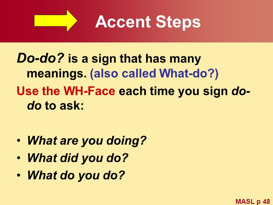 Accent Steps Do-do is a sign that has many meanings. (also called What-do ) Use the WH-Face each time you sign do-do to ask: