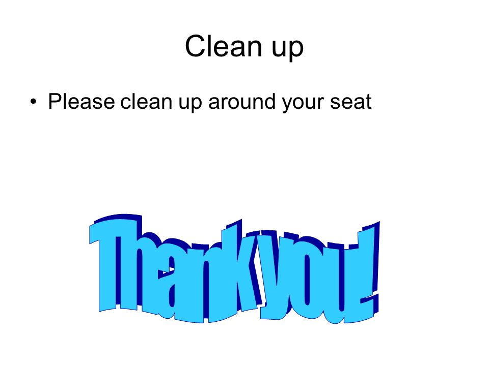 Clean up Please clean up around your seat Thank you!
