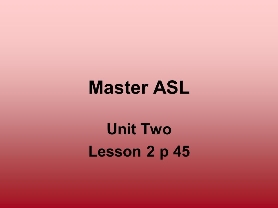 Master ASL Unit Two Lesson 2 p 45 296