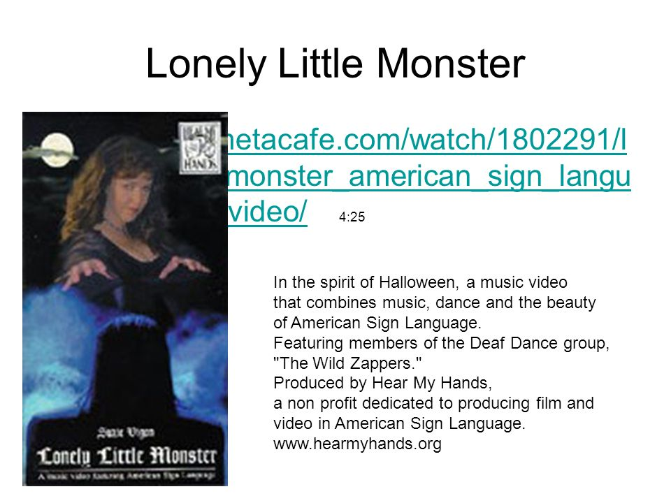 Lonely Little Monster http://www.metacafe.com/watch/1802291/lonely_little_monster_american_sign_language_music_video/ 4:25.