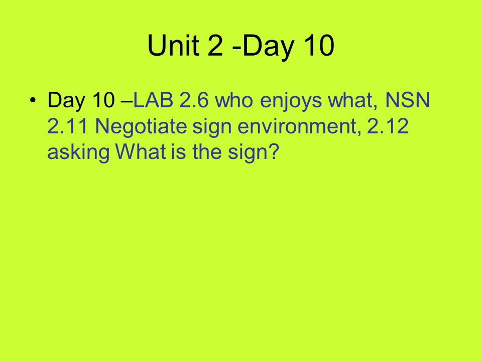 Unit 2 -Day 10 Day 10 –LAB 2.6 who enjoys what, NSN 2.11 Negotiate sign environment, 2.12 asking What is the sign