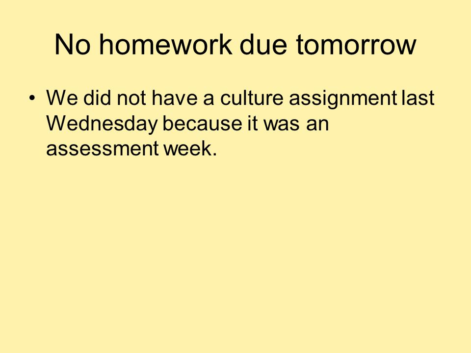 No homework due tomorrow