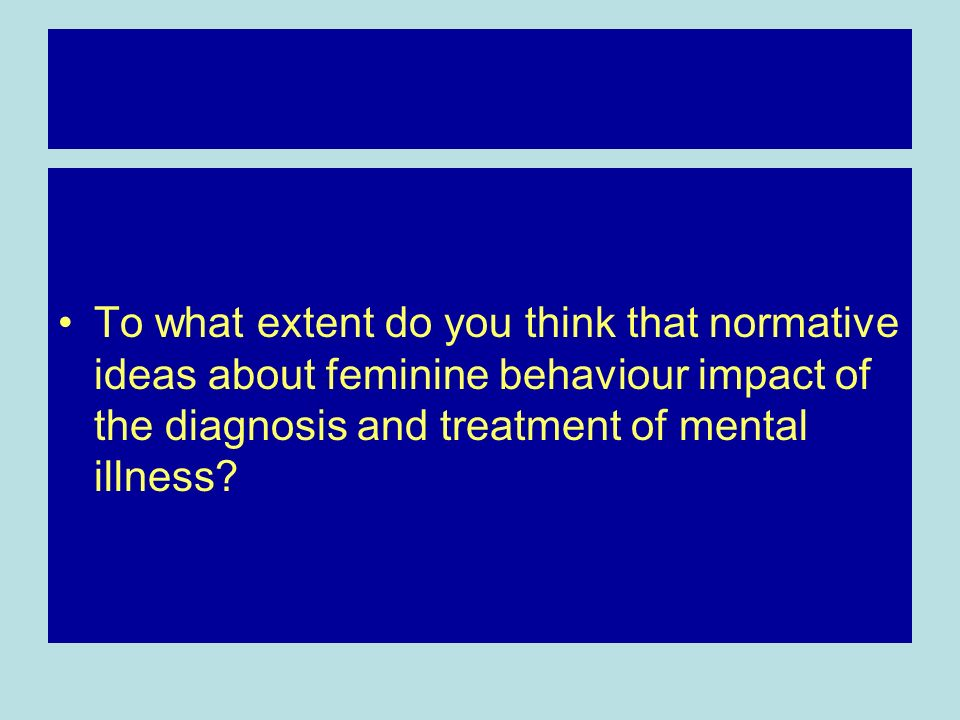 To what extent do you think that normative ideas about feminine behaviour impact of the diagnosis and treatment of mental illness