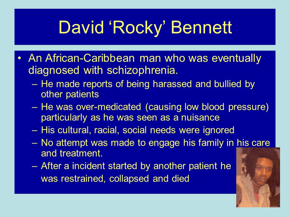 David 'Rocky' Bennett An African-Caribbean man who was eventually diagnosed with schizophrenia.