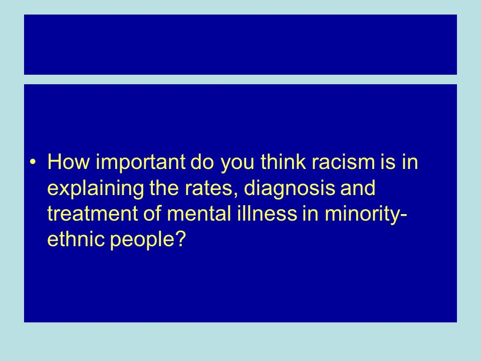 How important do you think racism is in explaining the rates, diagnosis and treatment of mental illness in minority-ethnic people