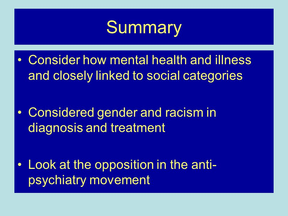 Summary Consider how mental health and illness and closely linked to social categories. Considered gender and racism in diagnosis and treatment.