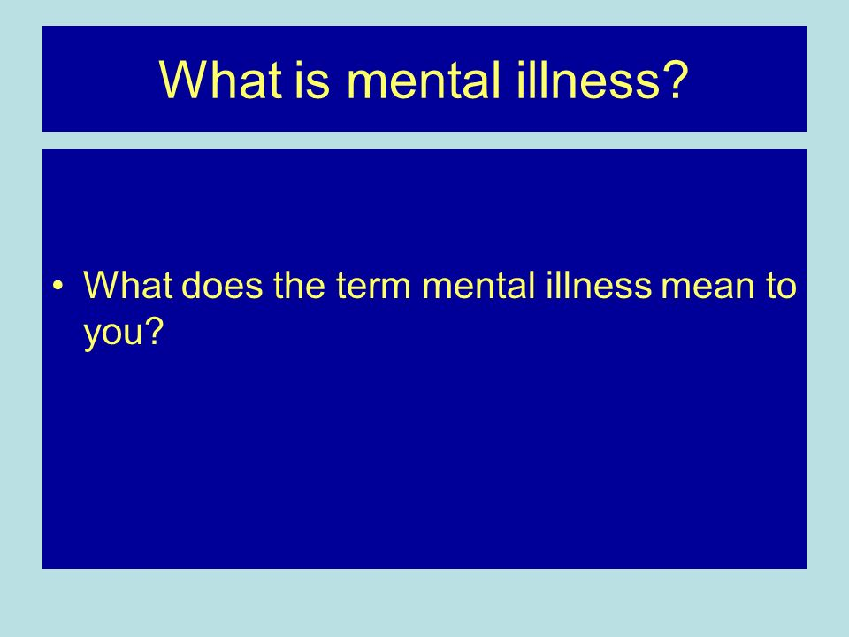 What is mental illness What does the term mental illness mean to you