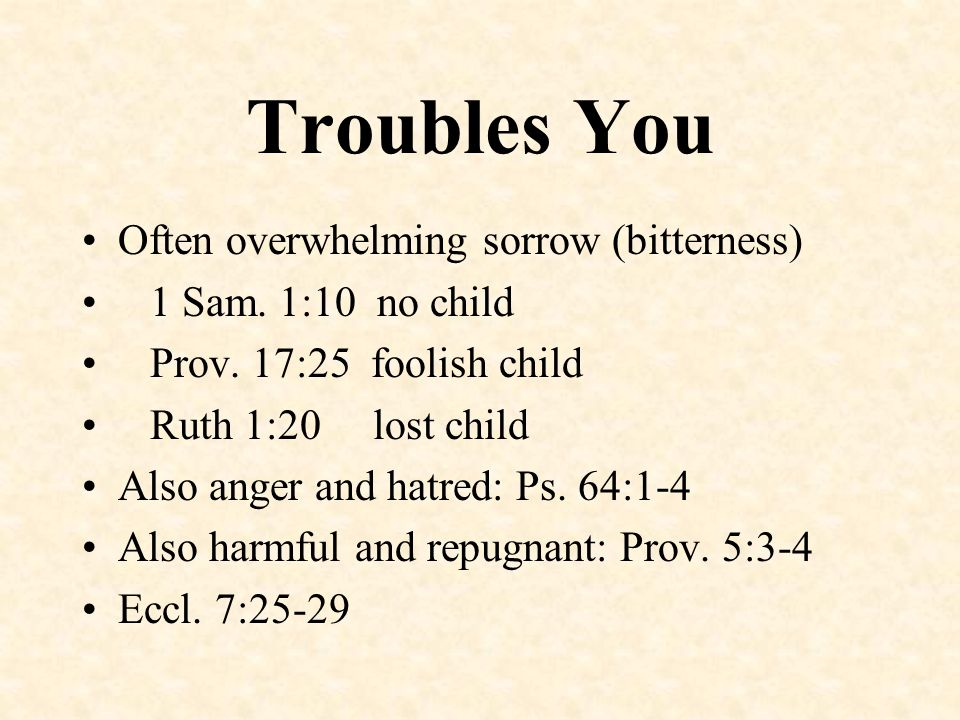 Troubles You Often overwhelming sorrow (bitterness)