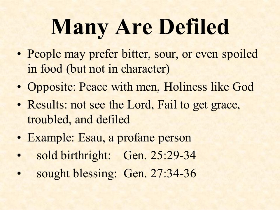 Many Are Defiled People may prefer bitter, sour, or even spoiled in food (but not in character) Opposite: Peace with men, Holiness like God.