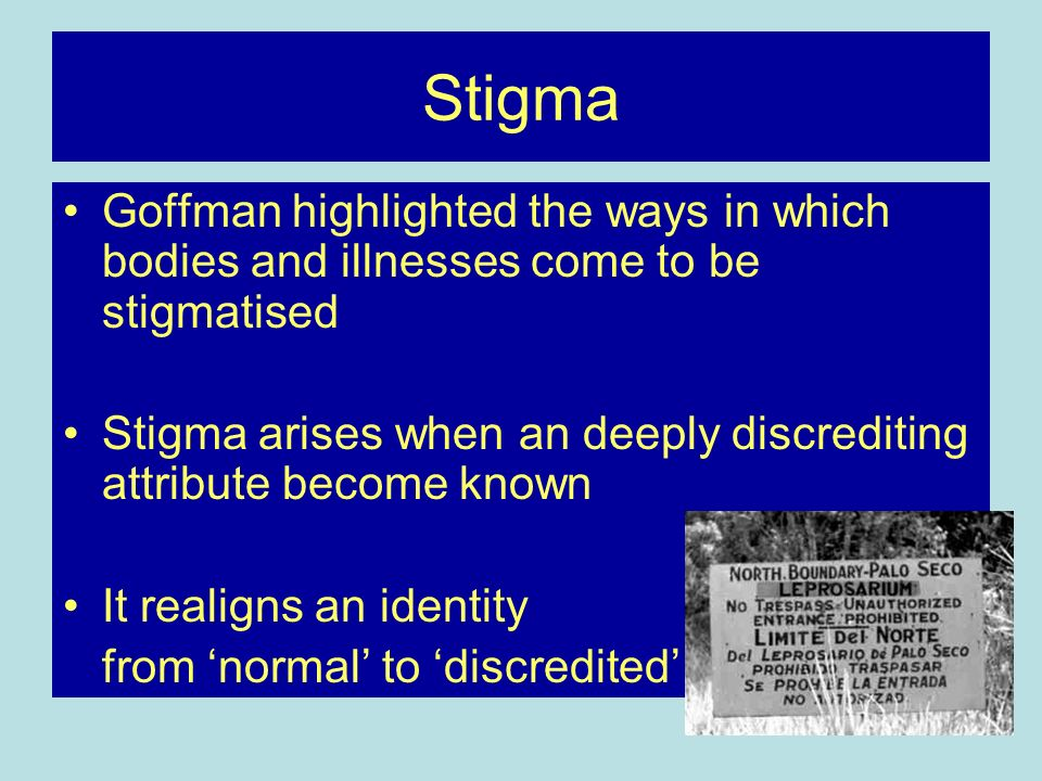 Stigma Goffman highlighted the ways in which bodies and illnesses come to be stigmatised.