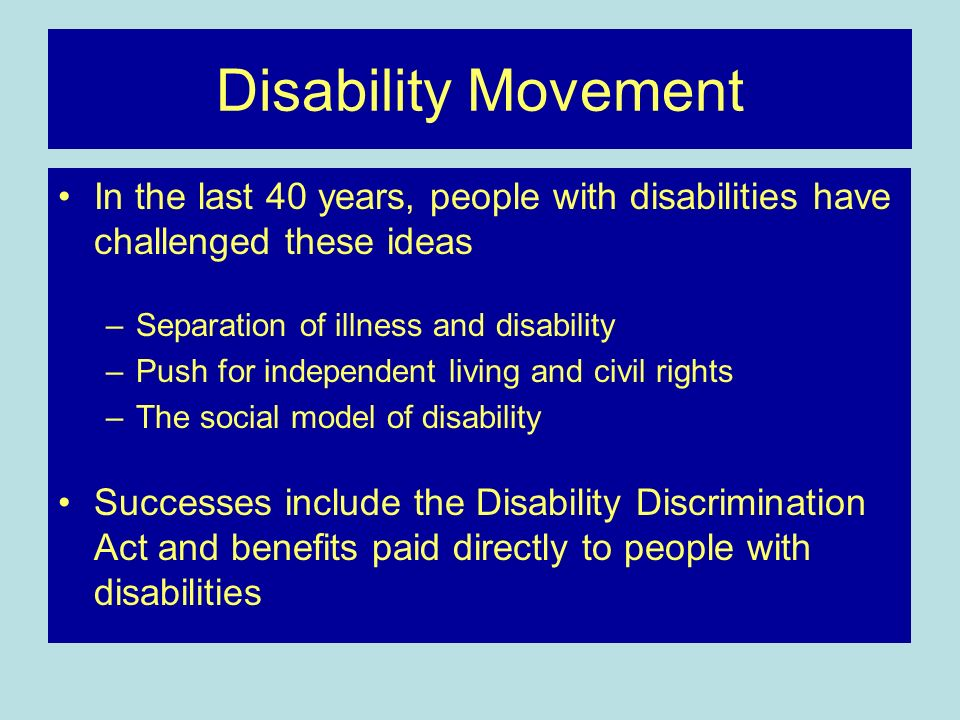 Disability MovementIn the last 40 years, people with disabilities have challenged these ideas. Separation of illness and disability.