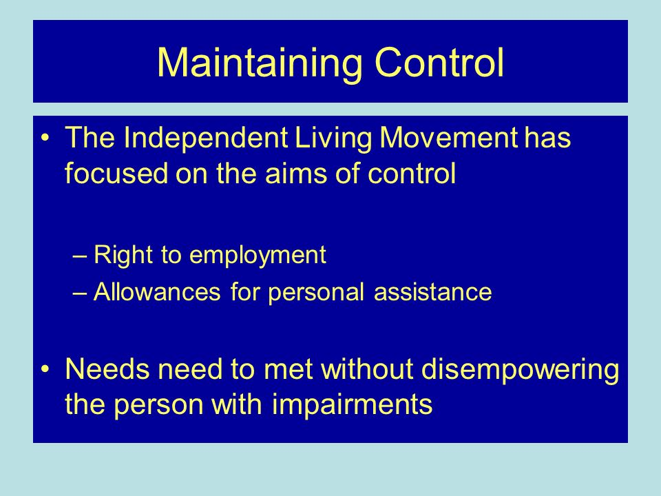 Maintaining Control The Independent Living Movement has focused on the aims of control. Right to employment.