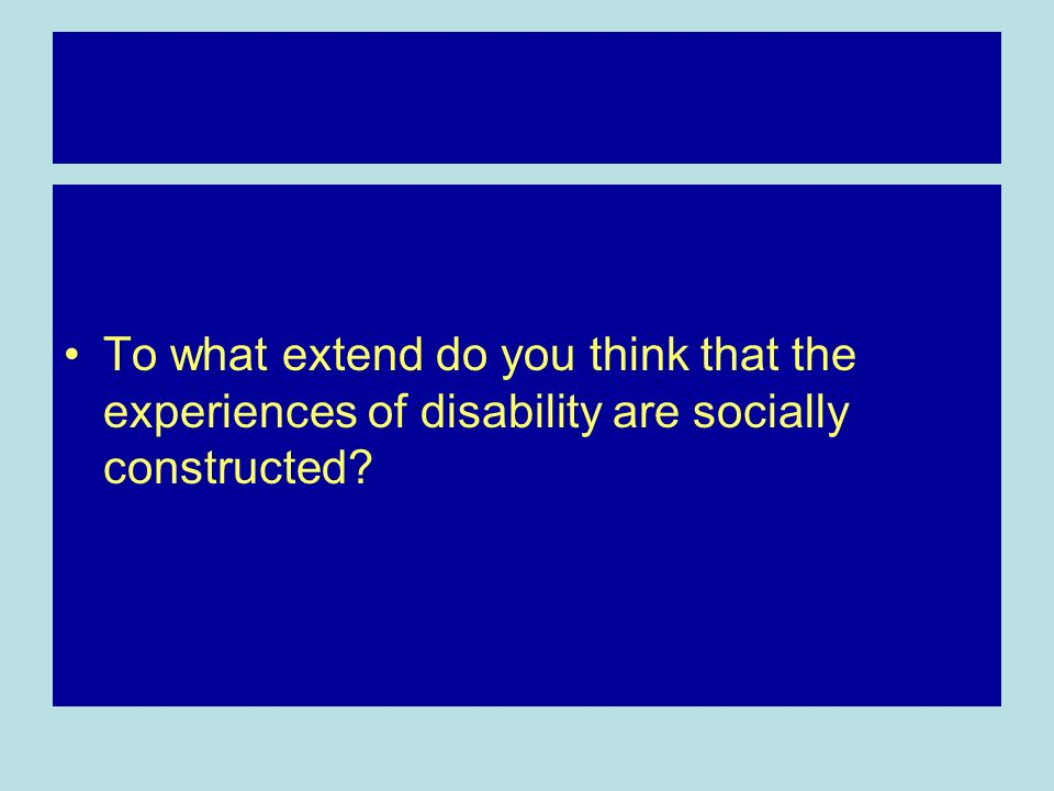 To what extend do you think that the experiences of disability are socially constructed