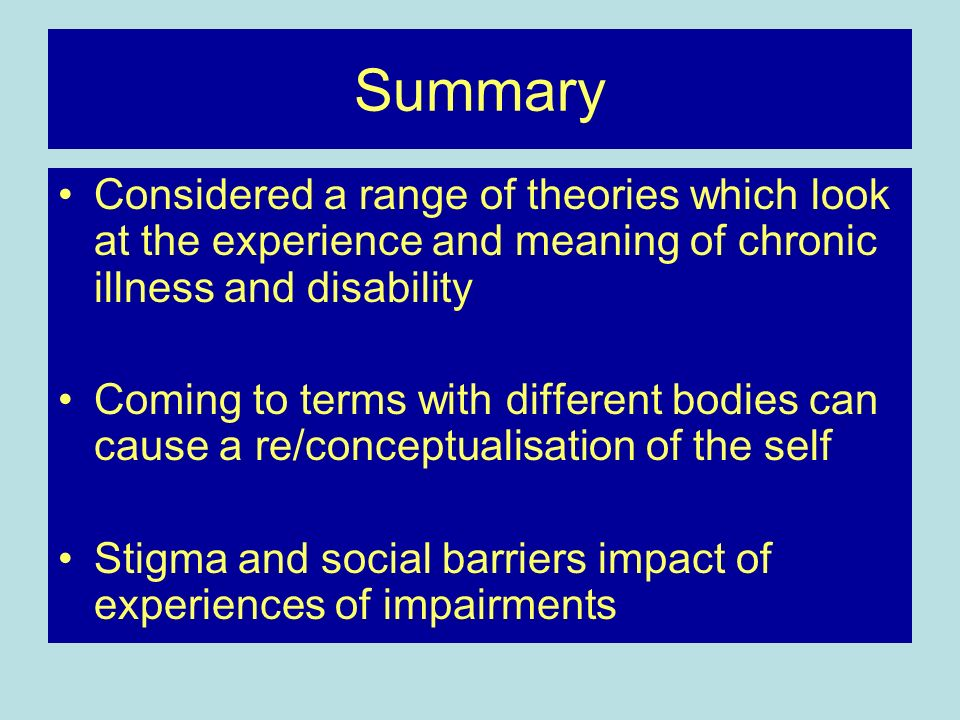 Summary Considered a range of theories which look at the experience and meaning of chronic illness and disability.