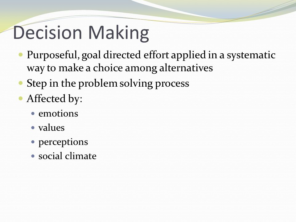 Decision Making Purposeful, goal directed effort applied in a systematic way to make a choice among alternatives.