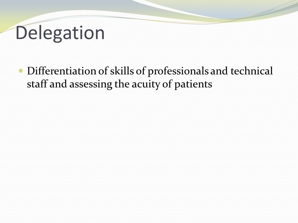 Delegation Differentiation of skills of professionals and technical staff and assessing the acuity of patients.