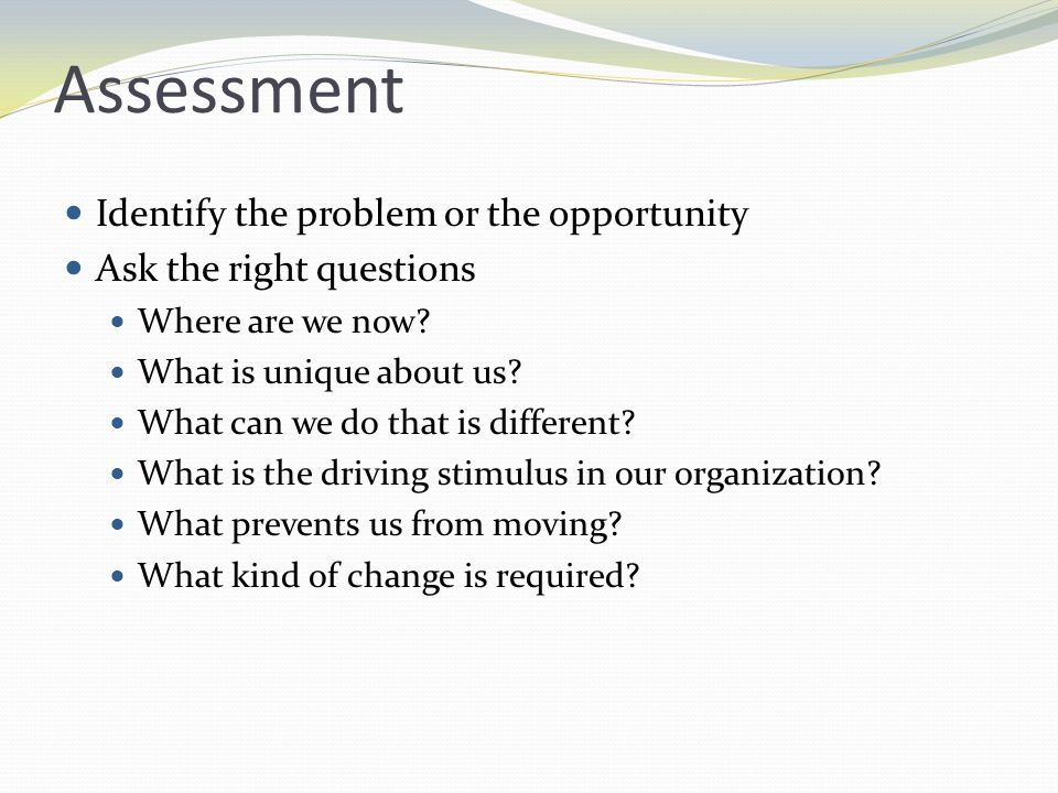 Assessment Identify the problem or the opportunity